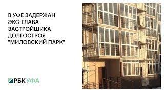 """В УФЕ ЗАДЕРЖАН ЭКС-ГЛАВА ЗАСТРОЙЩИКА ДОЛГОСТРОЯ """"МИЛОВСКИЙ ПАРК"""""""