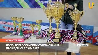 Новости UTV. Итоги Всероссийских соревнований прошедших в Салавате