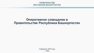 Оперативное совещание в Правительстве Республики Башкортостан: прямая трансляция 4 февраля 2019 года