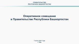 Оперативное совещание в Правительстве Республики Башкортостан: прямая трансляция 7 июня 2021 года
