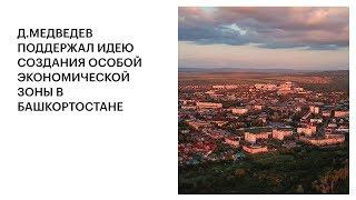 Д.МЕДВЕДЕВ ПОДДЕРЖАЛ ИДЕЮ СОЗДАНИЯ ОСОБОЙ ЭКОНОМИЧЕСКОЙ ЗОНЫ В БАШКОРТОСТАНЕ