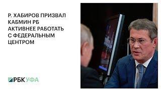 Р. ХАБИРОВ ПРИЗВАЛ КАБМИН РБ АКТИВНЕЕ РАБОТАТЬ С ФЕДЕРАЛЬНЫМ ЦЕНТРОМ