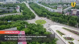 Новости UTV. В Стерлитамаке будет ограничено движение по ул.Богдана Хмельницкого.