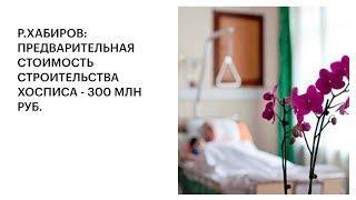 Р.ХАБИРОВ: ПРЕДВАРИТЕЛЬНАЯ СТОИМОСТЬ СТРОИТЕЛЬСТВА ХОСПИСА - 300 МЛН РУБ.