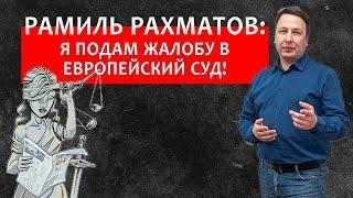 Рамиль Рахматов: Я подам жалобу в Европейский суд!