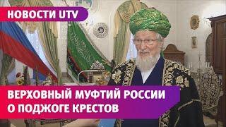 Верховный муфтий о поджоге крестов в Башкирии