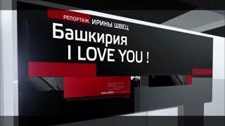 Специальный репортаж - Башкирия, I LOVE YOU!