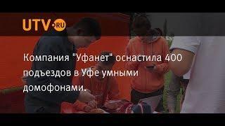 UTV. Компания Уфанет оснастила 400 подъездов в Уфе умными домофонами