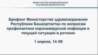 Брифинг по коронавирусу /от 1 04 2020 /14 00 / Башкортостан/