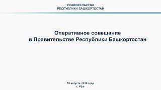 Оперативное совещание в Правительстве Республики Башкортостан: прямая трансляция 19 августа 2019 год