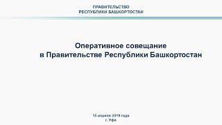 Оперативное совещание в Правительстве Республики Башкортостан: прямая трансляция 15 апреля 2019 года
