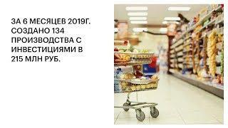 ЗА 6 МЕСЯЦЕВ 2019Г. СОЗДАНО 134 ПРОИЗВОДСТВА С ИНВЕСТИЦИЯМИ В 215 МЛН РУБ.