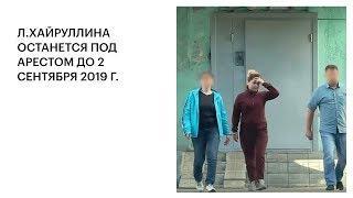 Л.ХАЙРУЛЛИНА ОСТАНЕТСЯ ПОД АРЕСТОМ ДО 2 СЕНТЯБРЯ 2019 Г.