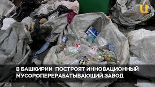 Новости UTV. В Башкирии планируют построить инновационный мусороперерабатывающий завод