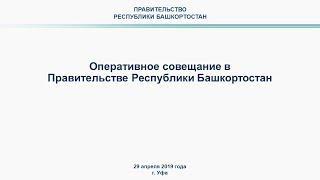 Оперативное совещание в Правительстве Республики Башкортостан: прямая трансляция 29 апреля 2019 года