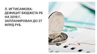 Л. ИГТИСАМОВА: ДЕФИЦИТ БЮДЖЕТА РБ НА 2019 Г. ЗАПЛАНИРОВАН ДО 27 МЛРД РУБ.