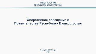 Оперативное совещание в Правительстве Республики Башкортостан: прямая трансляция 5 августа 2019 года