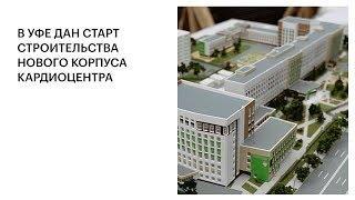 В УФЕ ДАН СТАРТ СТРОИТЕЛЬСТВА НОВОГО КОРПУСА КАРДИОЦЕНТРА