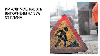 Р.МУСЛИМОВ: РАБОТЫ ВЫПОЛНЕНЫ НА 33% ОТ ПЛАНА