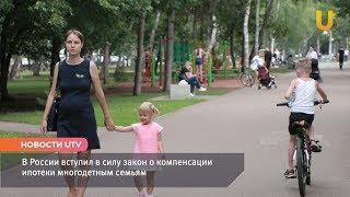 Новости UTV. В России вступил в силу закон о компенсации ипотеки многодетным семьям.