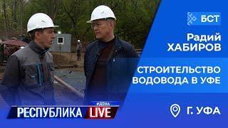 Радий Хабиров. Республика LIVE #дома. г. Уфа. Строительство водовода в Кировском и Дёмском районах