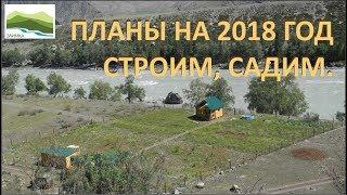 Планы на 2018 год по РАЗВИТИЮ ЗАИМКИ НА АЛТАЕ. Строим и садим.