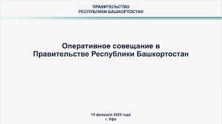 Оперативное совещание в Правительстве Республики Башкортостан: прямая трансляция 10 февраля 2020