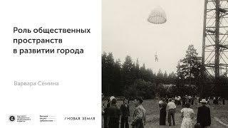 """""""Роль общественных пространств в развитии города"""" Варвара Сёмина"""