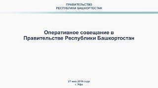 Оперативное совещание в Правительстве Республики Башкортостан: прямая трансляция 27 мая 2019 года