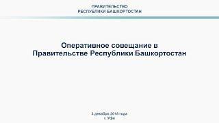Оперативное совещание в Правительстве Республики Башкортостан 3 декабря 2018 года в 10:00