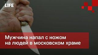 Мужчина напал с ножом на людей в московском храме