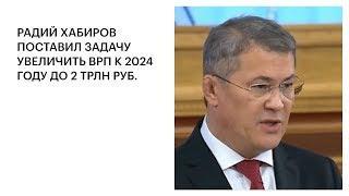 РАДИЙ ХАБИРОВ ПОСТАВИЛ ЗАДАЧУ УВЕЛИЧИТЬ ВРП К 2024 ГОДУ ДО 2 ТРЛН РУБ.