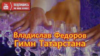 Владислав Федоров- Гимн Татарстана