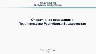 Оперативное совещание в Правительстве Республики Башкортостан: прямая трансляция 8 апреля 2019 года