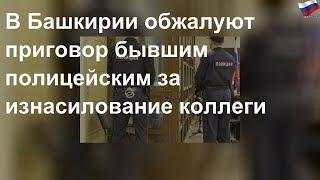 В Башкирии обжалуют приговор полицейским-насильникам