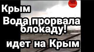 Крым ВОДА ПРОРВАЛА БЛОКАДУ! ИДЕТ НА КРЫМ!