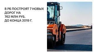 В РБ ПОСТРОЯТ 7 НОВЫХ ДОРОГ НА 762 МЛН РУБ. ДО КОНЦА 2019 Г.