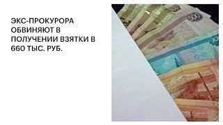 ЭКС-ПРОКУРОРА ОБВИНЯЮТ В ПОЛУЧЕНИИ ВЗЯТКИ В 660 ТЫС. РУБ.