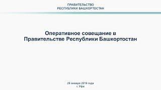 Оперативное совещание в Правительстве Республики Башкортостан: прямая трансляция 28 января 2019 года
