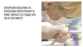 ВТОРОЙ ХОСПИС В РОССИИ ПОСТРОЯТ В УФЕ ЧЕРЕЗ 1,5 ГОДА НА 20 И 30 МЕСТ
