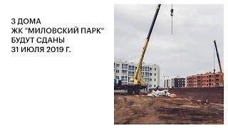 """3 ДОМА ЖК """"МИЛОВСКИЙ ПАРК"""" БУДУТ СДАНЫ 31 ИЮЛЯ 2019 Г."""