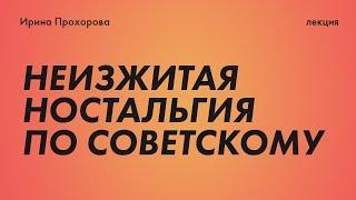 Неизжитая ностальгия по советскому. Лекция Q&A Ирины Прохоровой