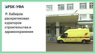 Р. Хабиров раскритиковал кураторов строительства и здравоохранения