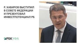 Р. ХАБИРОВ ВЫСТУПИЛ В СОВЕТЕ ФЕДЕРАЦИИ И ПРЕЗЕНТОВАЛ ИНВЕСТПОТЕНЦИАЛ РБ