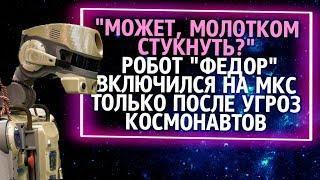 Из России с любовью. Робот Федор включился на МКС только после угрозы космонавтов