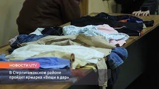 Новости UTV. В Стерлитамакском районе пройдет ярмарка «Вещи в дар».