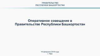 Оперативное совещание в Правительстве Республики Башкортостан: прямая трансляция 18 февраля 2019 год