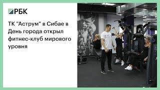"""ТК """"Аструм"""" в Сибае в День города открыл фитнес-клуб мирового уровня"""