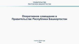Оперативное совещание в Правительстве Республики Башкортостан: прямая трансляция 3 июня 2019 года