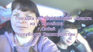 ВЛОГ: Поездка из Челябинской области г. Копейск в г.Сибай Республика Башкортостан